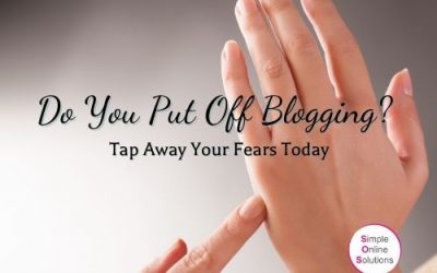 Do You Put Off Blogging? Tap Away Your Fears Today